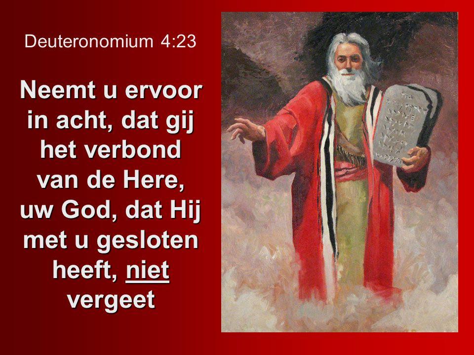 Neemt u ervoor in acht, dat gij het verbond van de Here, uw God, dat Hij met u gesloten heeft, niet vergeet Deuteronomium 4:23 Neemt u ervoor in acht,