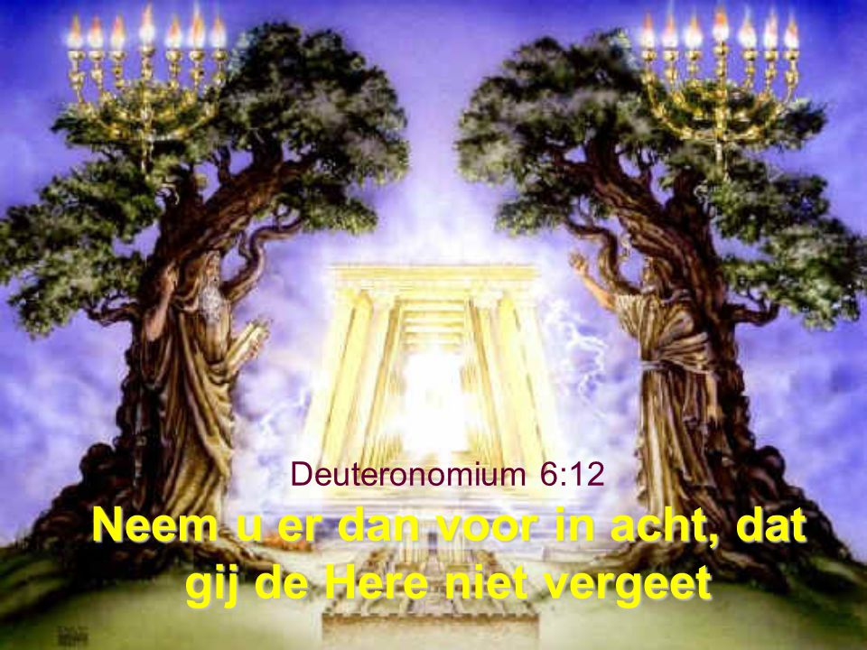 Neem u er dan voor in acht, dat gij de Here niet vergeet Deuteronomium 6:12 Neem u er dan voor in acht, dat gij de Here niet vergeet