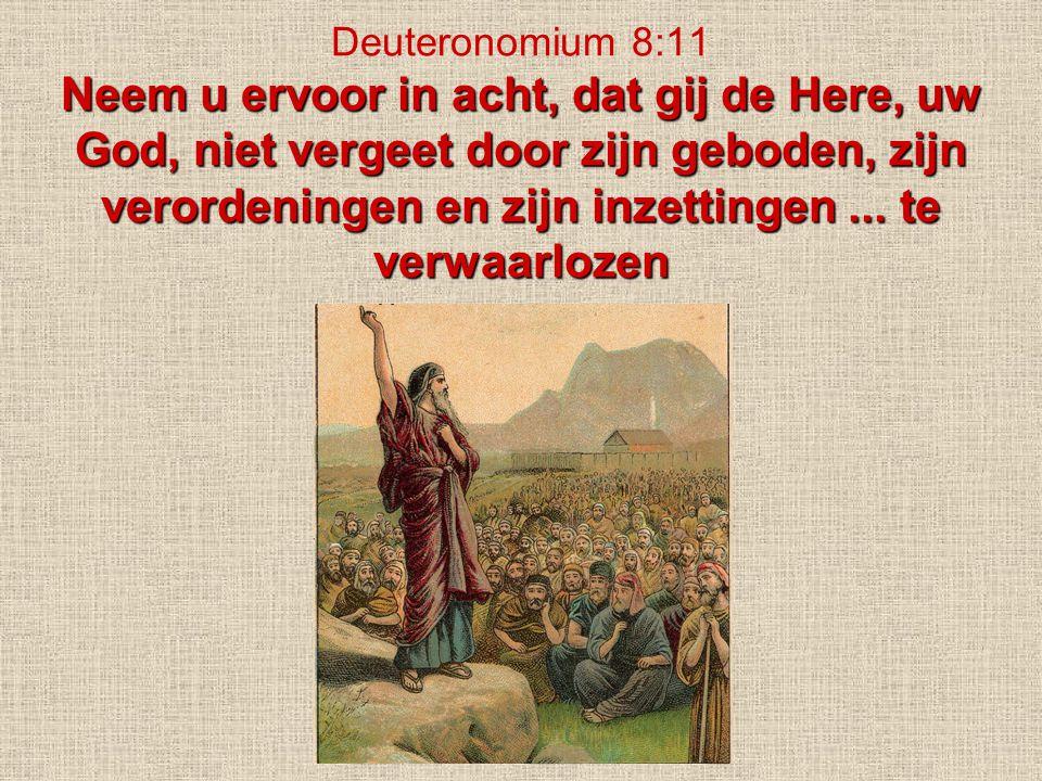 Neem u ervoor in acht, dat gij de Here, uw God, niet vergeet door zijn geboden, zijn verordeningen en zijn inzettingen... te verwaarlozen Deuteronomiu