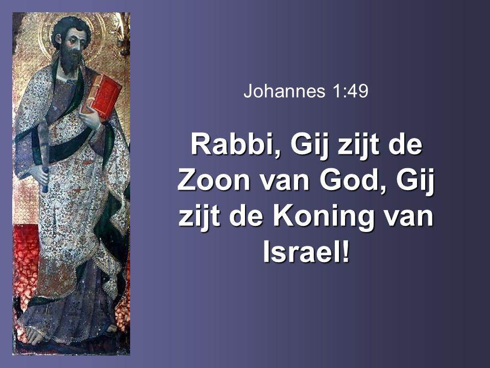 Rabbi, Gij zijt de Zoon van God, Gij zijt de Koning van Israel! Johannes 1:49 Rabbi, Gij zijt de Zoon van God, Gij zijt de Koning van Israel!
