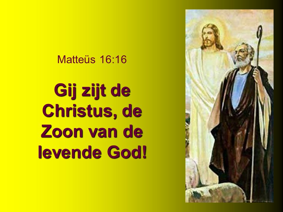 Gij zijt de Christus, de Zoon van de levende God! Matteüs 16:16 Gij zijt de Christus, de Zoon van de levende God!