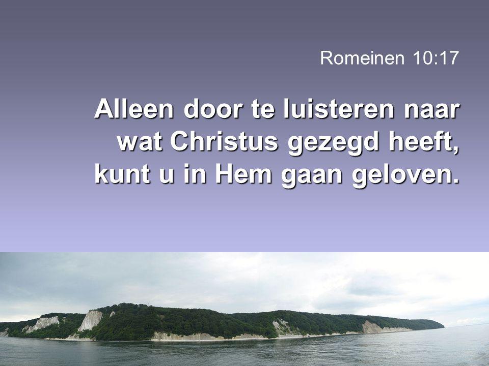 Alleen door te luisteren naar wat Christus gezegd heeft, kunt u in Hem gaan geloven. Romeinen 10:17 Alleen door te luisteren naar wat Christus gezegd