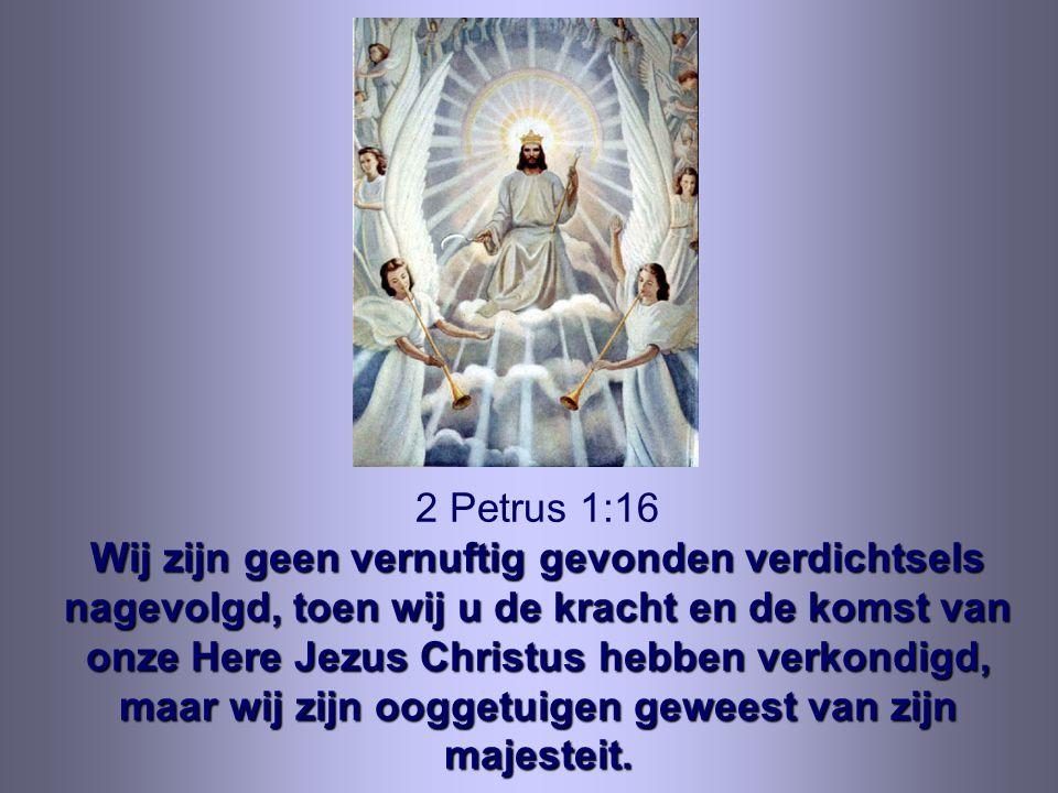 Wij zijn geen vernuftig gevonden verdichtsels nagevolgd, toen wij u de kracht en de komst van onze Here Jezus Christus hebben verkondigd, maar wij zij
