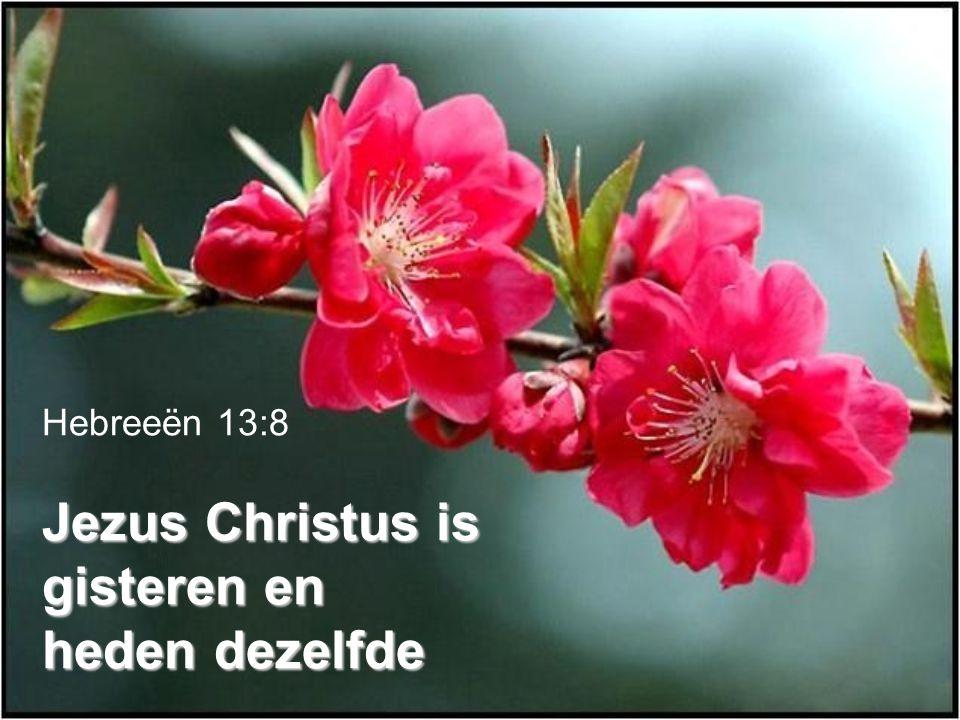 Jezus Christus is gisteren en heden dezelfde Hebreeën 13:8 Jezus Christus is gisteren en heden dezelfde