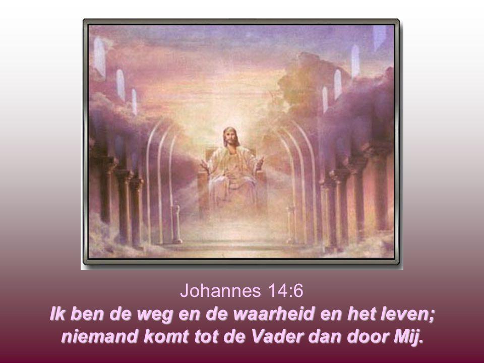 Ik ben de weg en de waarheid en het leven; niemand komt tot de Vader dan door Mij. Johannes 14:6 Ik ben de weg en de waarheid en het leven; niemand ko