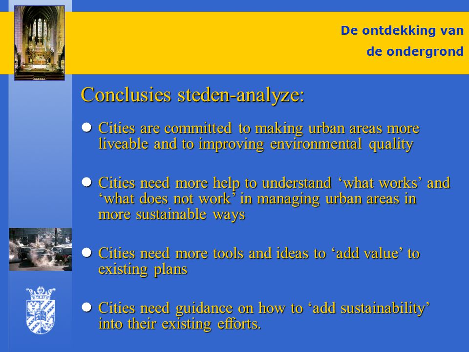 De ontdekking van de ondergrond Conclusies steden-analyze: Cities are committed to making urban areas more liveable and to improving environmental quality Cities are committed to making urban areas more liveable and to improving environmental quality Cities need more help to understand 'what works' and 'what does not work' in managing urban areas in more sustainable ways Cities need more help to understand 'what works' and 'what does not work' in managing urban areas in more sustainable ways Cities need more tools and ideas to 'add value' to existing plans Cities need more tools and ideas to 'add value' to existing plans Cities need guidance on how to 'add sustainability' into their existing efforts.