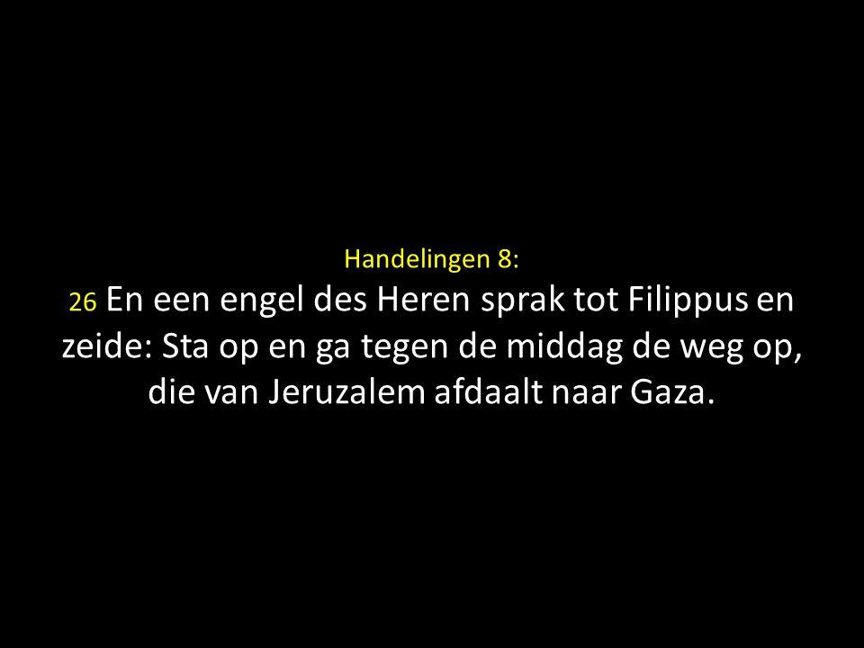Handelingen 8: 26 En een engel des Heren sprak tot Filippus en zeide: Sta op en ga tegen de middag de weg op, die van Jeruzalem afdaalt naar Gaza.