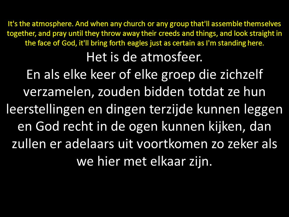 It's the atmosphere. And when any church or any group that'll assemble themselves together, and pray until they throw away their creeds and things, an