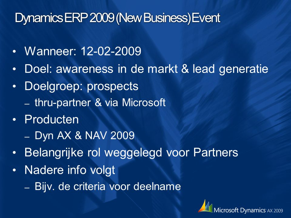 Dynamics ERP 2009 (New Business) Event Wanneer: 12-02-2009 Doel: awareness in de markt & lead generatie Doelgroep: prospects – thru-partner & via Microsoft Producten – Dyn AX & NAV 2009 Belangrijke rol weggelegd voor Partners Nadere info volgt – Bijv.