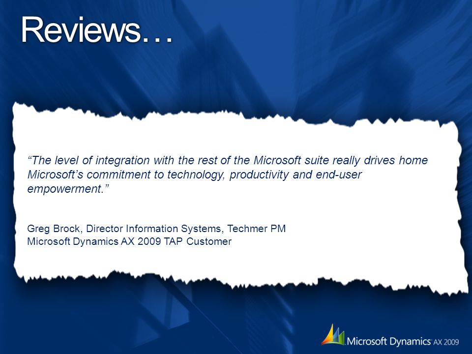 The level of integration with the rest of the Microsoft suite really drives home Microsoft's commitment to technology, productivity and end-user empowerment. Greg Brock, Director Information Systems, Techmer PM Microsoft Dynamics AX 2009 TAP Customer Reviews…