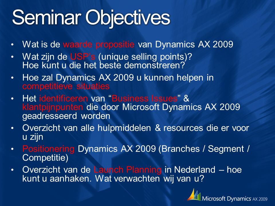 Agenda Deel 1 (Anouk) New Features and Technologies in Microsoft Dynamics AX 2009 & uitgebreide demo's System Architecture and Pricing (Pre) Sales Tips – Demo to Win – Demo Show Case – Objection handling Conclusies & samenvatting Call To Actions
