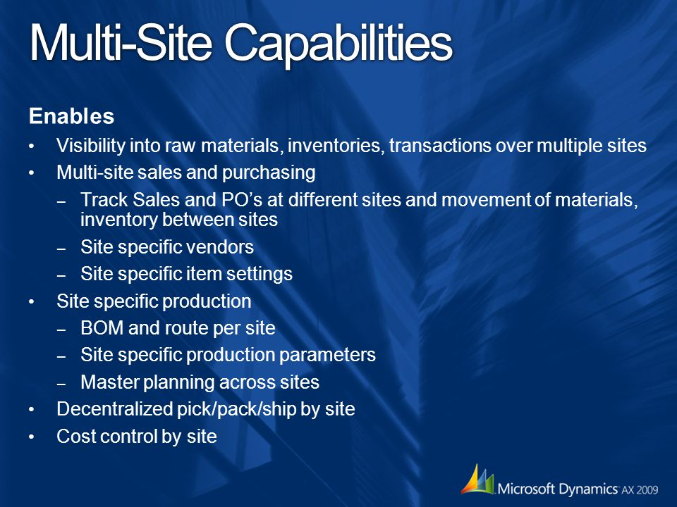 Multi-Site Capabilities Enables Visibility into raw materials, inventories, transactions over multiple sites Multi-site sales and purchasing – Track Sales and PO's at different sites and movement of materials, inventory between sites – Site specific vendors – Site specific item settings Site specific production – BOM and route per site – Site specific production parameters – Master planning across sites Decentralized pick/pack/ship by site Cost control by site