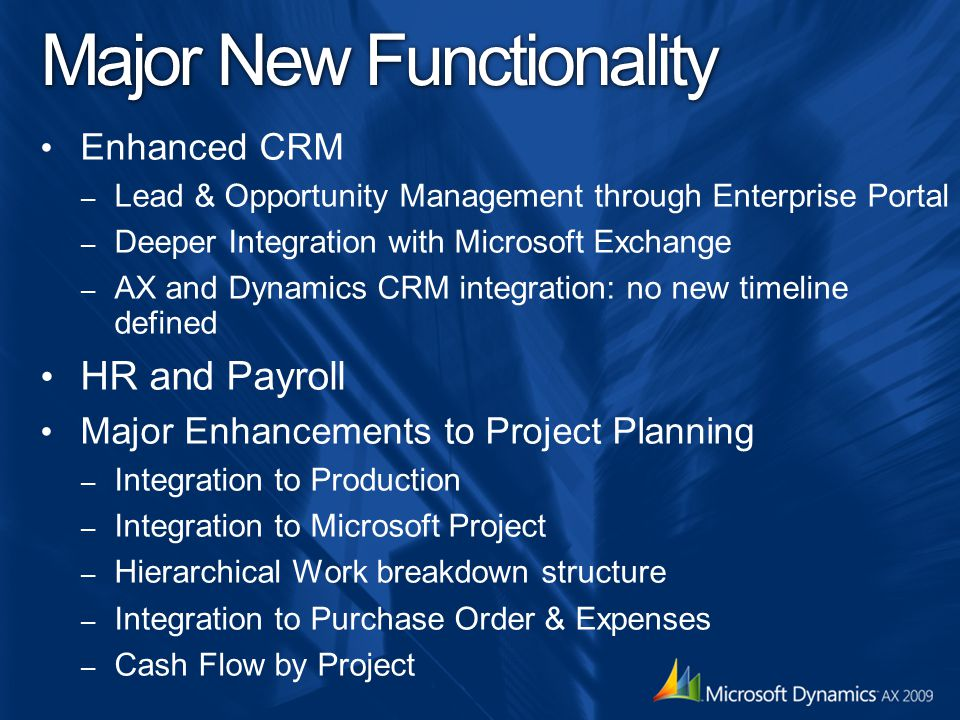 Major New Functionality Enhanced CRM – Lead & Opportunity Management through Enterprise Portal – Deeper Integration with Microsoft Exchange – AX and Dynamics CRM integration: no new timeline defined HR and Payroll Major Enhancements to Project Planning – Integration to Production – Integration to Microsoft Project – Hierarchical Work breakdown structure – Integration to Purchase Order & Expenses – Cash Flow by Project
