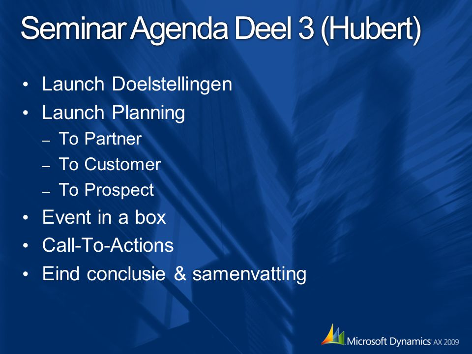 Seminar Agenda Deel 3 (Hubert) Launch Doelstellingen Launch Planning – To Partner – To Customer – To Prospect Event in a box Call-To-Actions Eind conclusie & samenvatting