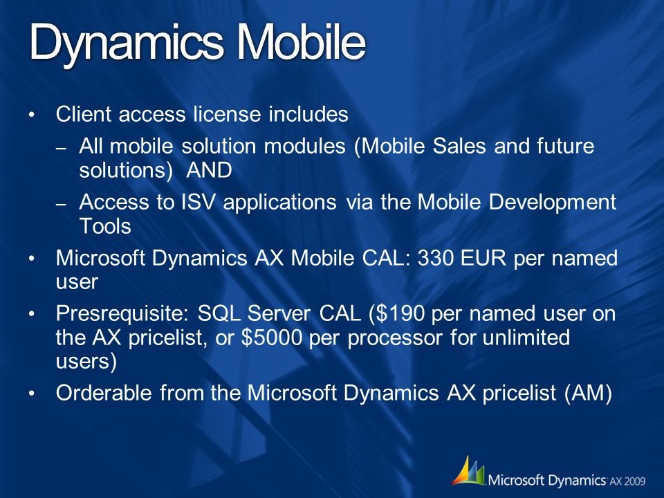 Dynamics Mobile Client access license includes – All mobile solution modules (Mobile Sales and future solutions) AND – Access to ISV applications via the Mobile Development Tools Microsoft Dynamics AX Mobile CAL: 330 EUR per named user Presrequisite: SQL Server CAL ($190 per named user on the AX pricelist, or $5000 per processor for unlimited users) Orderable from the Microsoft Dynamics AX pricelist (AM)