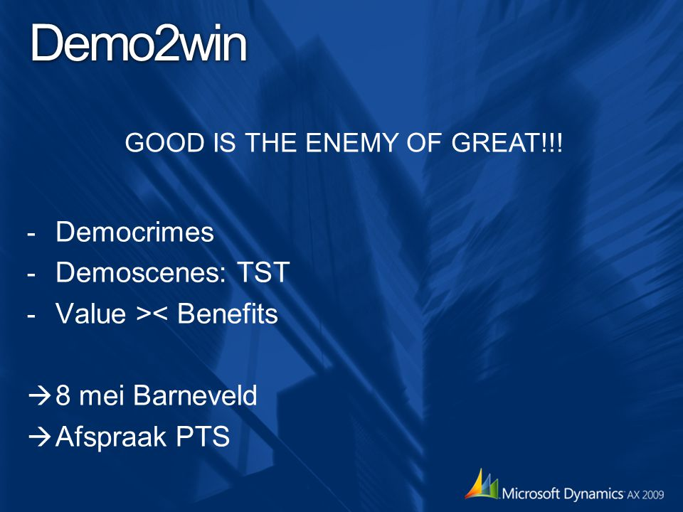 Demo2win - Democrimes - Demoscenes: TST - Value >< Benefits  8 mei Barneveld  Afspraak PTS GOOD IS THE ENEMY OF GREAT!!!
