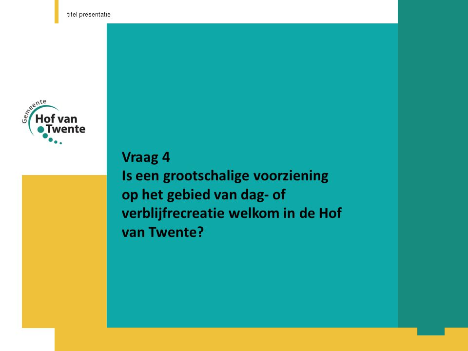titel presentatie Vraag 4 Is een grootschalige voorziening op het gebied van dag- of verblijfrecreatie welkom in de Hof van Twente
