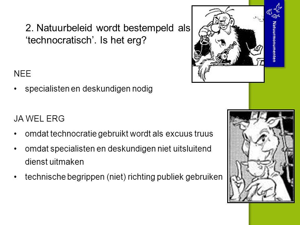 2. Natuurbeleid wordt bestempeld als 'technocratisch'. Is het erg? NEE specialisten en deskundigen nodig JA WEL ERG omdat technocratie gebruikt wordt