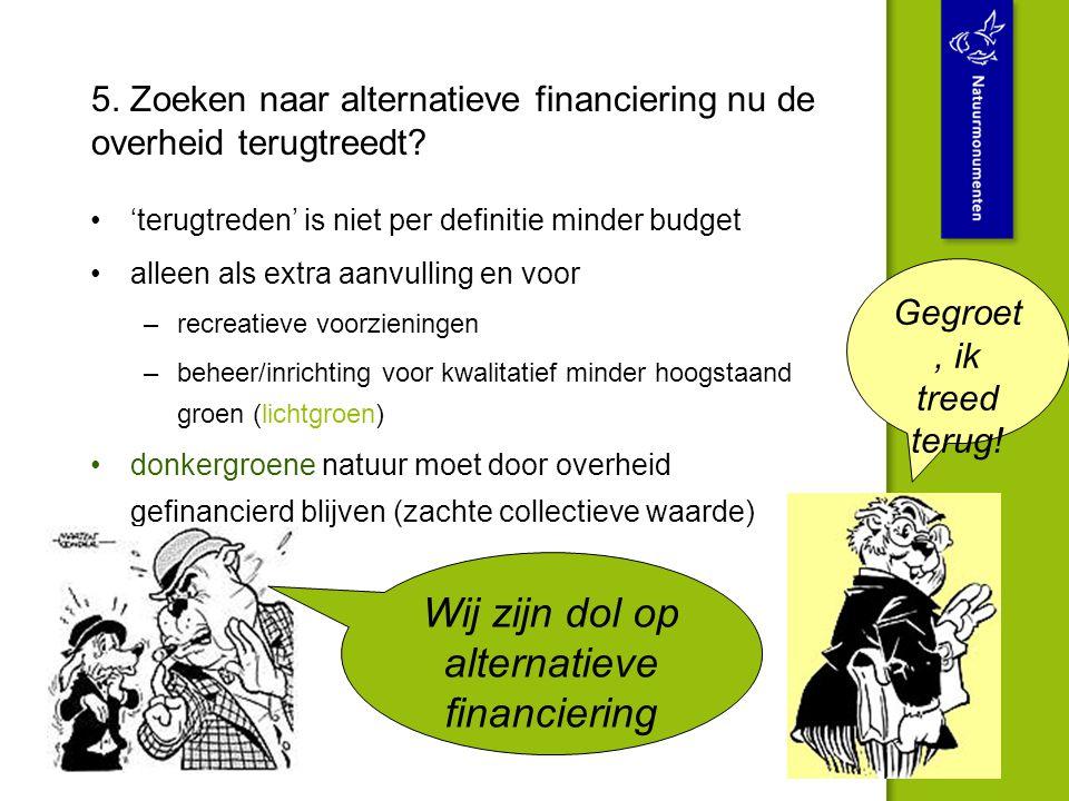 5. Zoeken naar alternatieve financiering nu de overheid terugtreedt? 'terugtreden' is niet per definitie minder budget alleen als extra aanvulling en
