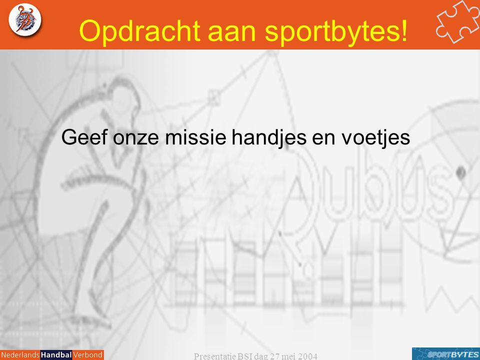 Presentatie BSI dag 27 mei 2004 Opdracht aan sportbytes! Geef onze missie handjes en voetjes