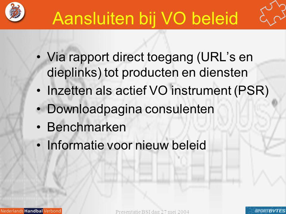 Presentatie BSI dag 27 mei 2004 Aansluiten bij VO beleid Via rapport direct toegang (URL's en dieplinks) tot producten en diensten Inzetten als actief VO instrument (PSR) Downloadpagina consulenten Benchmarken Informatie voor nieuw beleid