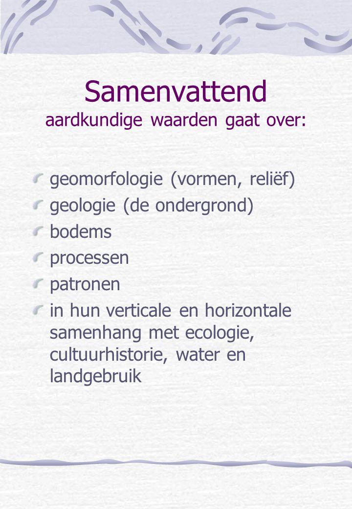 Samenvattend aardkundige waarden gaat over: geomorfologie (vormen, reliëf) geologie (de ondergrond) bodems processen patronen in hun verticale en hori