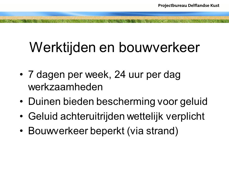 Werktijden en bouwverkeer 7 dagen per week, 24 uur per dag werkzaamheden Duinen bieden bescherming voor geluid Geluid achteruitrijden wettelijk verpli