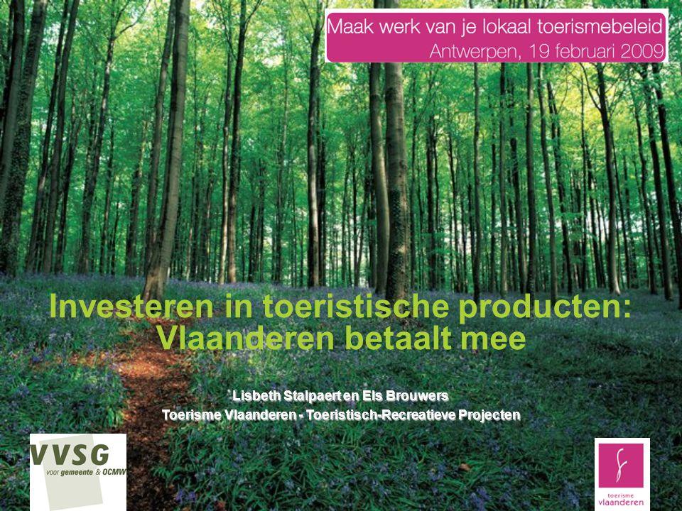 Investeren in toeristische producten: Vlaanderen betaalt mee Lisbeth Stalpaert en Els Brouwers Toerisme Vlaanderen - Toeristisch-Recreatieve Projecten