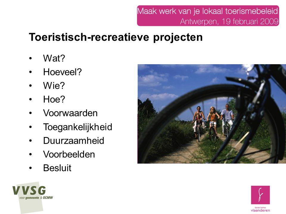 Wat? Hoeveel? Wie? Hoe? Voorwaarden Toegankelijkheid Duurzaamheid Voorbeelden Besluit Toeristisch-recreatieve projecten
