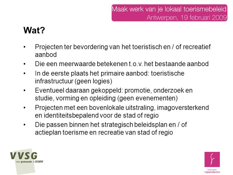 3 types van projecten –Hefboomprojecten –Innovatieve projecten (proef- of experimentele projecten) –Reguliere projecten 4 fasen (afhankelijk van type project) –Totstandkoming: haalbaarheidsstudie (enkel bij hefboomprojecten), concept- / inrichtingsstudie –Uitvoering –Evaluatie (enkel bij hefboom- en proefprojecten) –Instandhouding (geen onderhoud of reguliere werken) Wat?