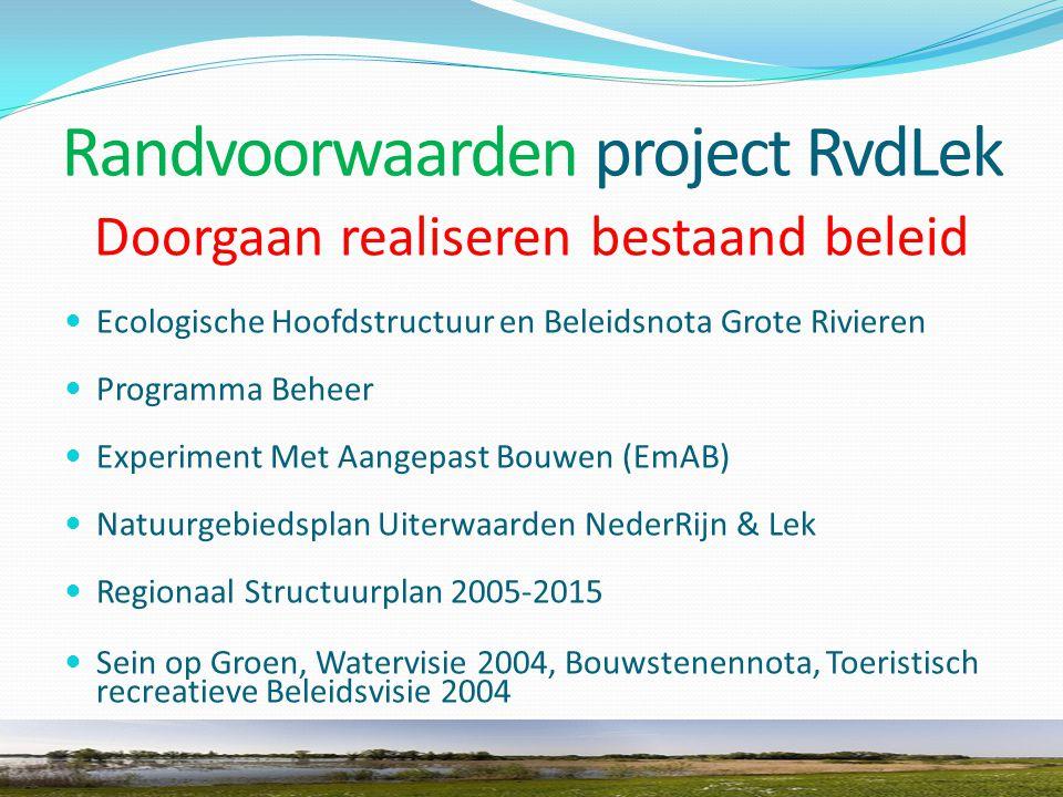 Randvoorwaarden project RvdLek Doorgaan realiseren bestaand beleid Ecologische Hoofdstructuur en Beleidsnota Grote Rivieren Programma Beheer Experiment Met Aangepast Bouwen (EmAB) Natuurgebiedsplan Uiterwaarden NederRijn & Lek Regionaal Structuurplan 2005-2015 Sein op Groen, Watervisie 2004, Bouwstenennota, Toeristisch recreatieve Beleidsvisie 2004