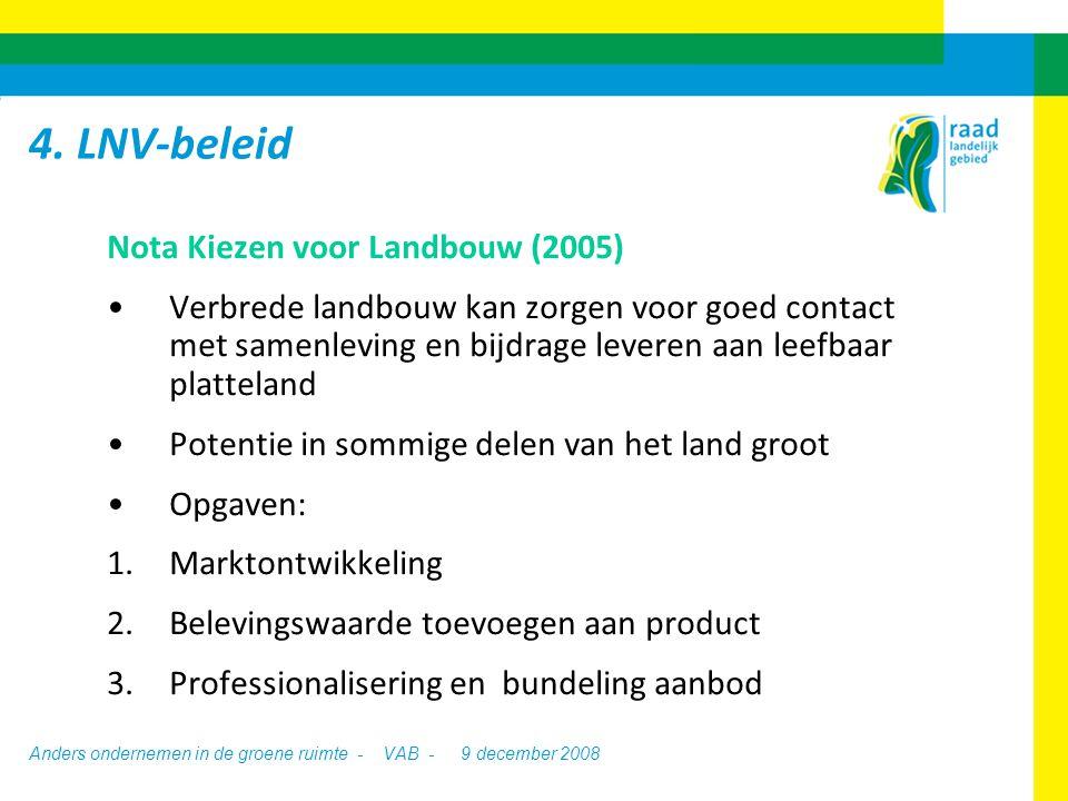 Anders ondernemen in de groene ruimte - VAB - 9 december 2008 Nota Kiezen voor Landbouw (2005) Verbrede landbouw kan zorgen voor goed contact met samenleving en bijdrage leveren aan leefbaar platteland Potentie in sommige delen van het land groot Opgaven: 1.Marktontwikkeling 2.Belevingswaarde toevoegen aan product 3.Professionalisering en bundeling aanbod 4.
