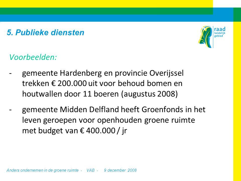 Anders ondernemen in de groene ruimte - VAB - 9 december 2008 Voorbeelden: -gemeente Hardenberg en provincie Overijssel trekken € 200.000 uit voor behoud bomen en houtwallen door 11 boeren (augustus 2008) -gemeente Midden Delfland heeft Groenfonds in het leven geroepen voor openhouden groene ruimte met budget van € 400.000 / jr 5.