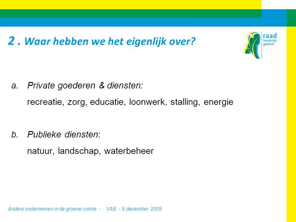 Anders ondernemen in de groene ruimte - VAB - 9 december 2008 a.Private goederen & diensten: recreatie, zorg, educatie, loonwerk, stalling, energie b.Publieke diensten: natuur, landschap, waterbeheer 2.