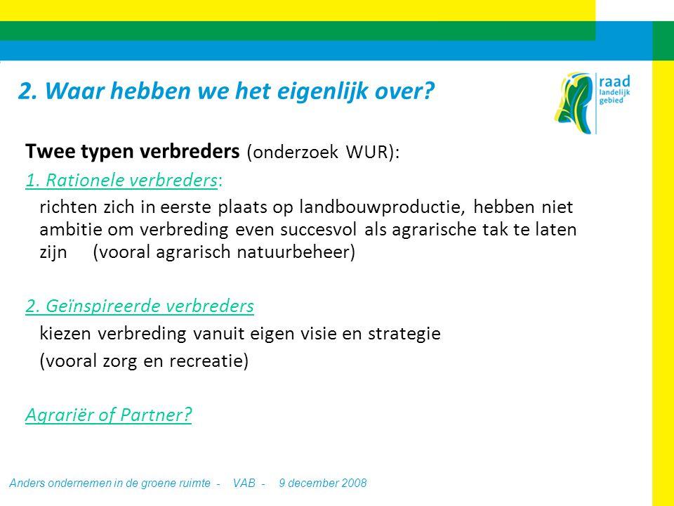 Anders ondernemen in de groene ruimte - VAB - 9 december 2008 Strategie melkveehouders West Nederland (LEI, 2001) Groeiers:30% (groei / schaalvergroting centraal in visie & strategie) Rationele verbreders:50% (in eerste plaats landbouwproductie, niet per se groei / verbreding als 't daarin past) Geïnspireerde verbreders:20% (verbreding centraal in visie & strategie) 2.