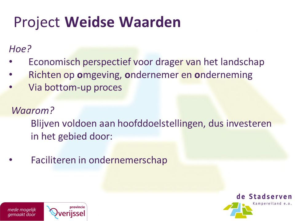 Project Weidse Waarden Hoe? Economisch perspectief voor drager van het landschap Richten op omgeving, ondernemer en onderneming Via bottom-up proces F