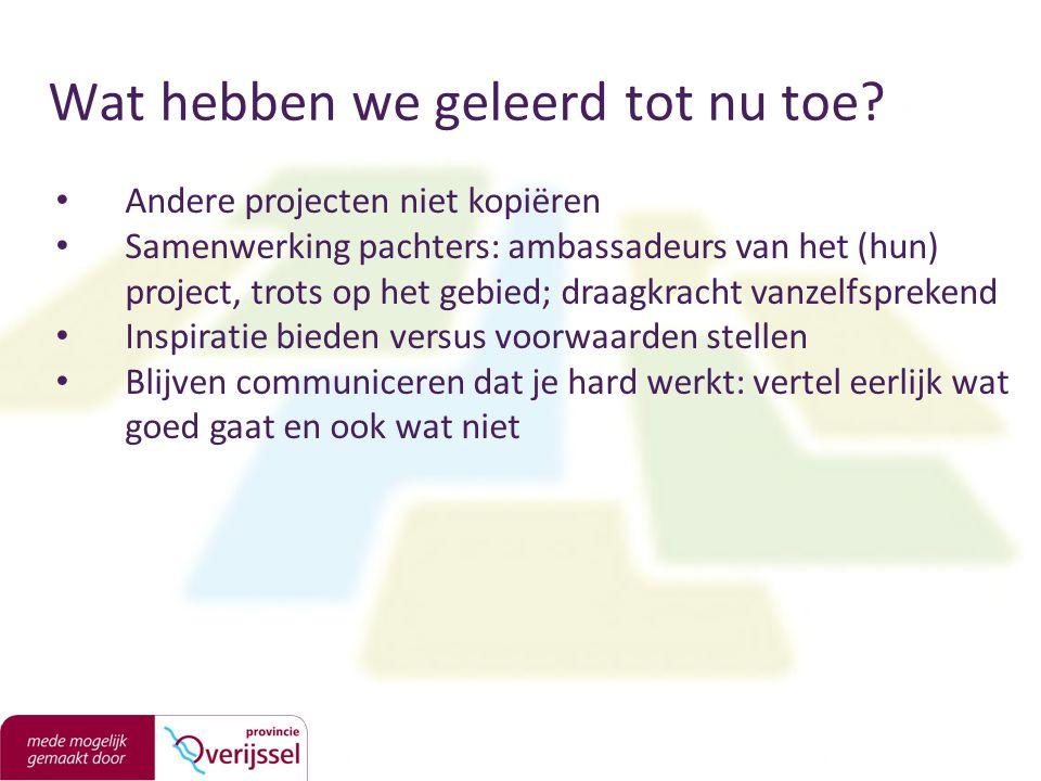 Wat hebben we geleerd tot nu toe? Andere projecten niet kopiëren Samenwerking pachters: ambassadeurs van het (hun) project, trots op het gebied; draag