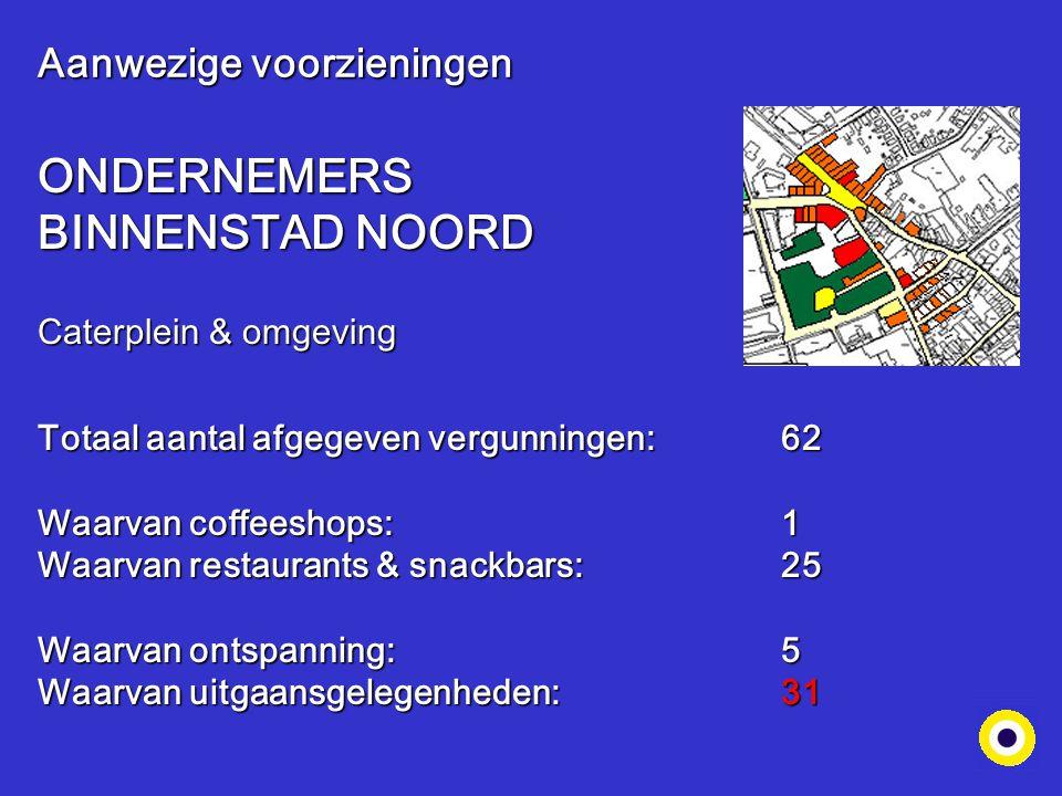 Aanwezige voorzieningen ONDERNEMERS BINNENSTAD NOORD Caterplein & omgeving Totaal aantal afgegeven vergunningen: 62 Waarvan coffeeshops:1 Waarvan rest