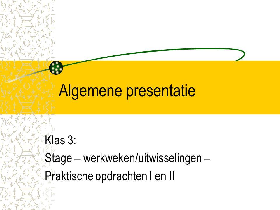 Algemene presentatie Klas 3: Stage – werkweken/uitwisselingen – Praktische opdrachten I en II