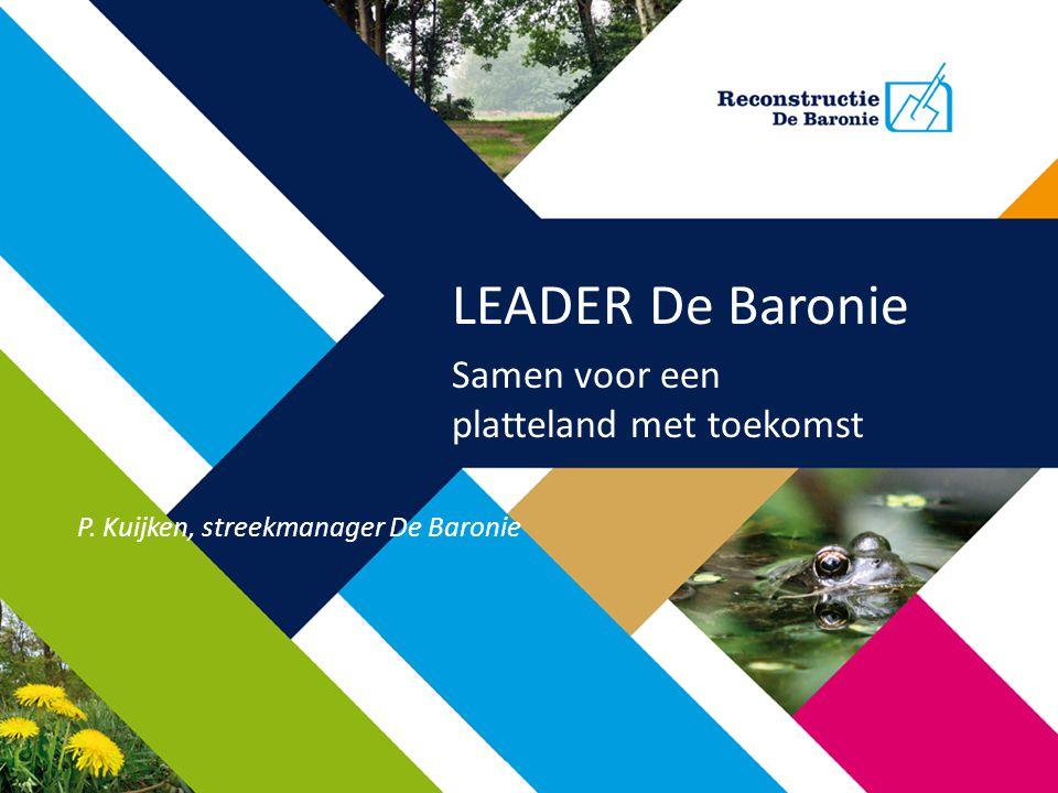 LEADER De Baronie Samen voor een platteland met toekomst P. Kuijken, streekmanager De Baronie