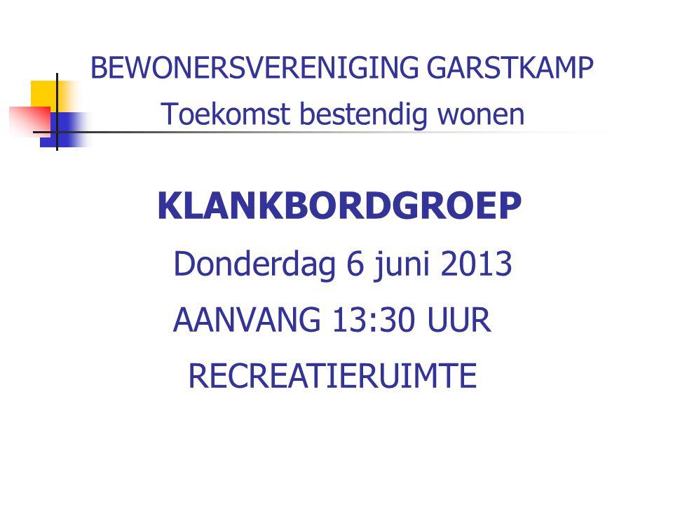 BEWONERSVERENIGING GARSTKAMP Toekomst bestendig wonen KLANKBORDGROEP Donderdag 6 juni 2013 AANVANG 13:30 UUR RECREATIERUIMTE