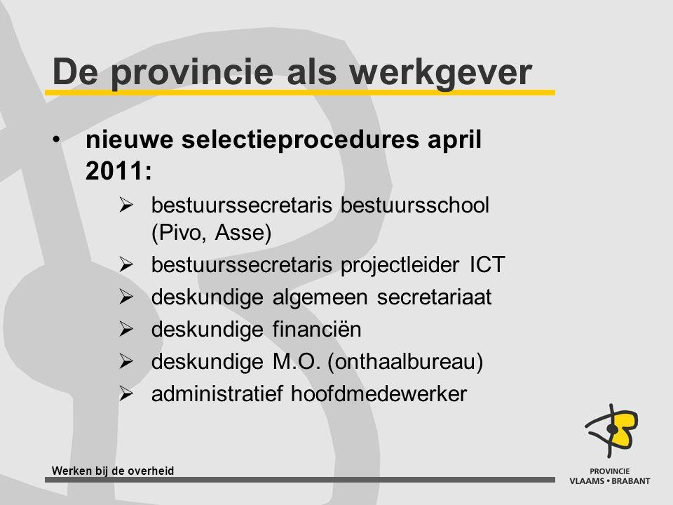 Werken bij de overheid De provincie als werkgever nieuwe selectieprocedures april 2011:  bestuurssecretaris bestuursschool (Pivo, Asse)  bestuurssec