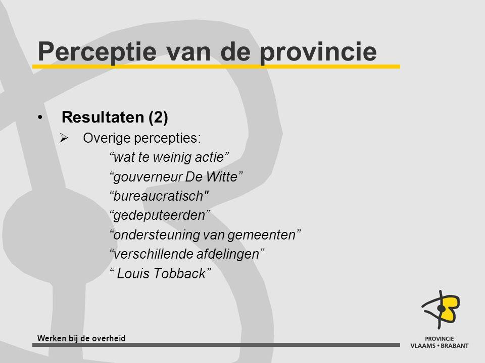 Werken bij de overheid Perceptie van de provincie Resultaten (2)  Overige percepties: wat te weinig actie gouverneur De Witte bureaucratisch gedeputeerden ondersteuning van gemeenten verschillende afdelingen Louis Tobback