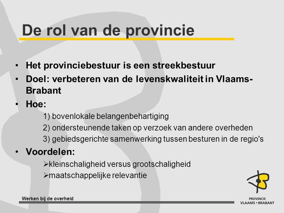 Werken bij de overheid De rol van de provincie Het provinciebestuur is een streekbestuur Doel: verbeteren van de levenskwaliteit in Vlaams- Brabant Ho