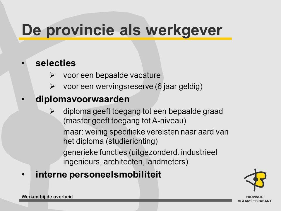 Werken bij de overheid De provincie als werkgever selecties  voor een bepaalde vacature  voor een wervingsreserve (6 jaar geldig) diplomavoorwaarden