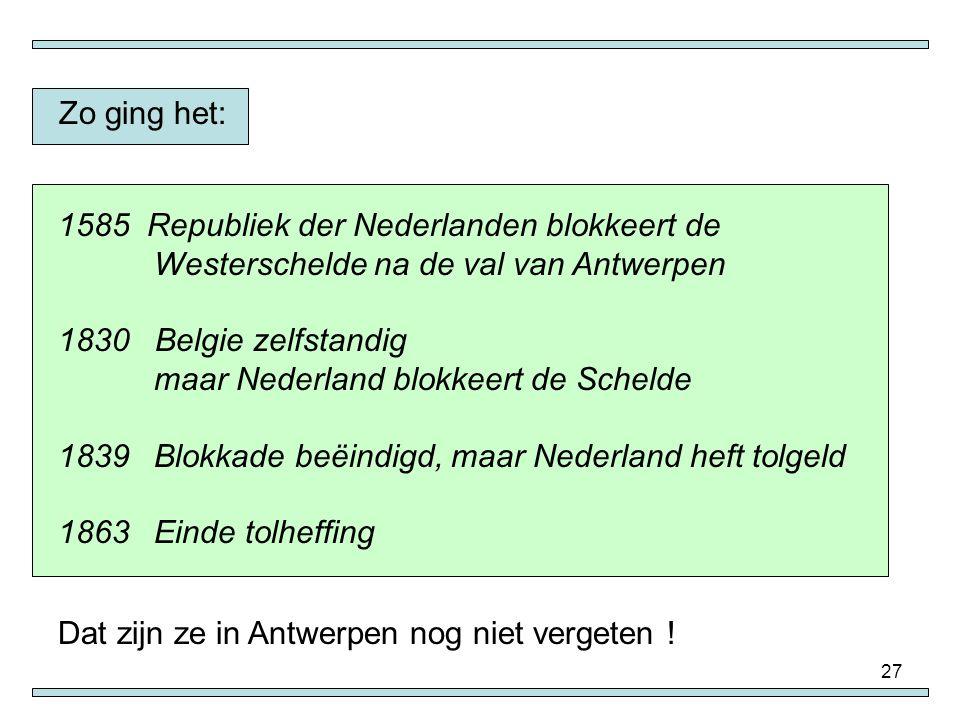 27 Zo ging het: 1585 Republiek der Nederlanden blokkeert de Westerschelde na de val van Antwerpen 1830 Belgie zelfstandig maar Nederland blokkeert de
