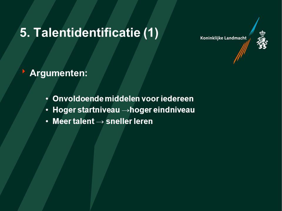 5. Talentidentificatie (1)  Argumenten: Onvoldoende middelen voor iedereen Hoger startniveau →hoger eindniveau Meer talent → sneller leren