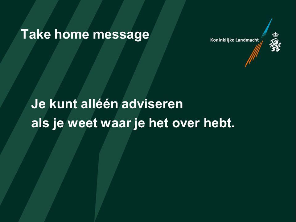 Take home message Je kunt alléén adviseren als je weet waar je het over hebt.