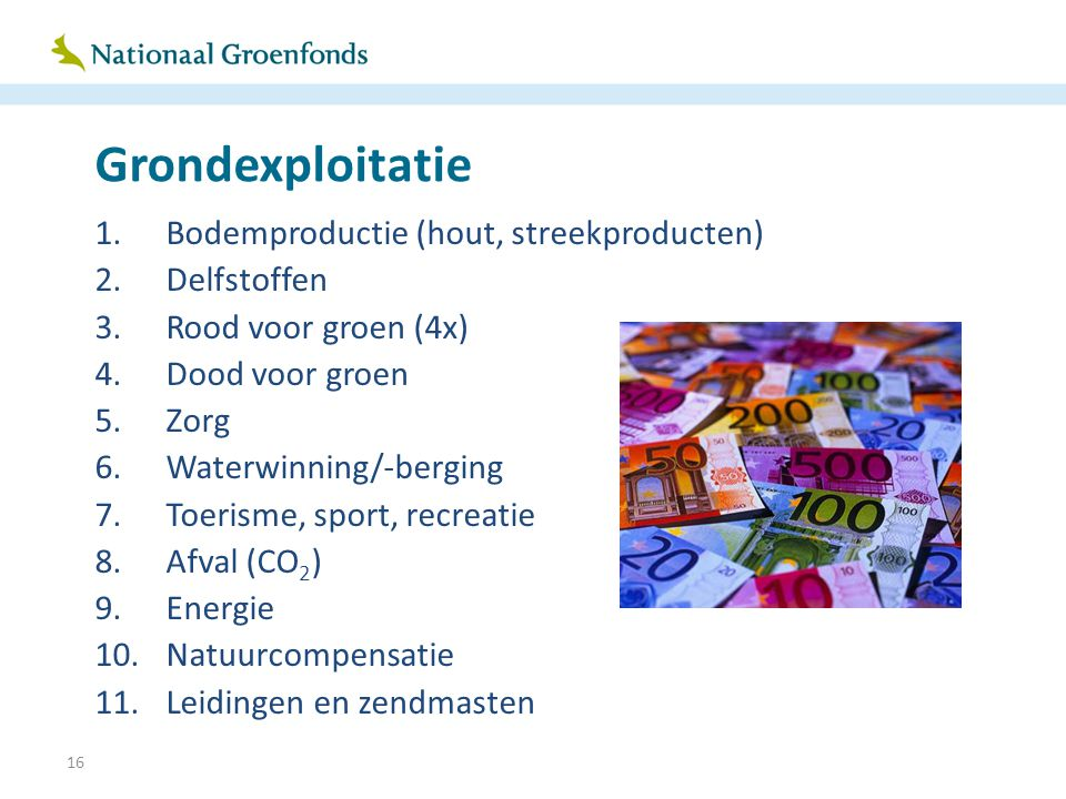 16 Grondexploitatie 1.Bodemproductie (hout, streekproducten) 2.Delfstoffen 3.Rood voor groen (4x) 4.Dood voor groen 5.Zorg 6.Waterwinning/-berging 7.T