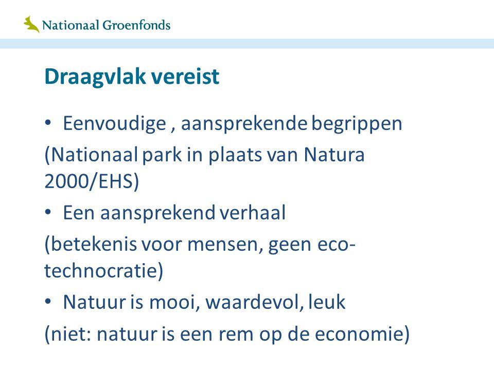 Draagvlak vereist Eenvoudige, aansprekende begrippen (Nationaal park in plaats van Natura 2000/EHS) Een aansprekend verhaal (betekenis voor mensen, ge